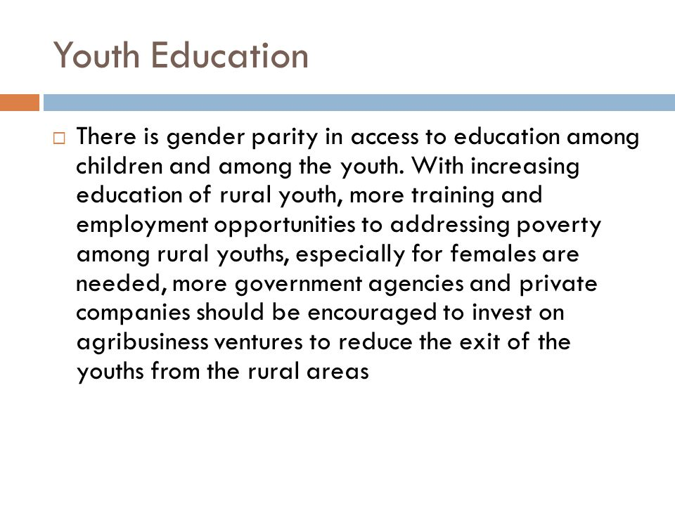 Youth Education  There is gender parity in access to education among children and among the youth.