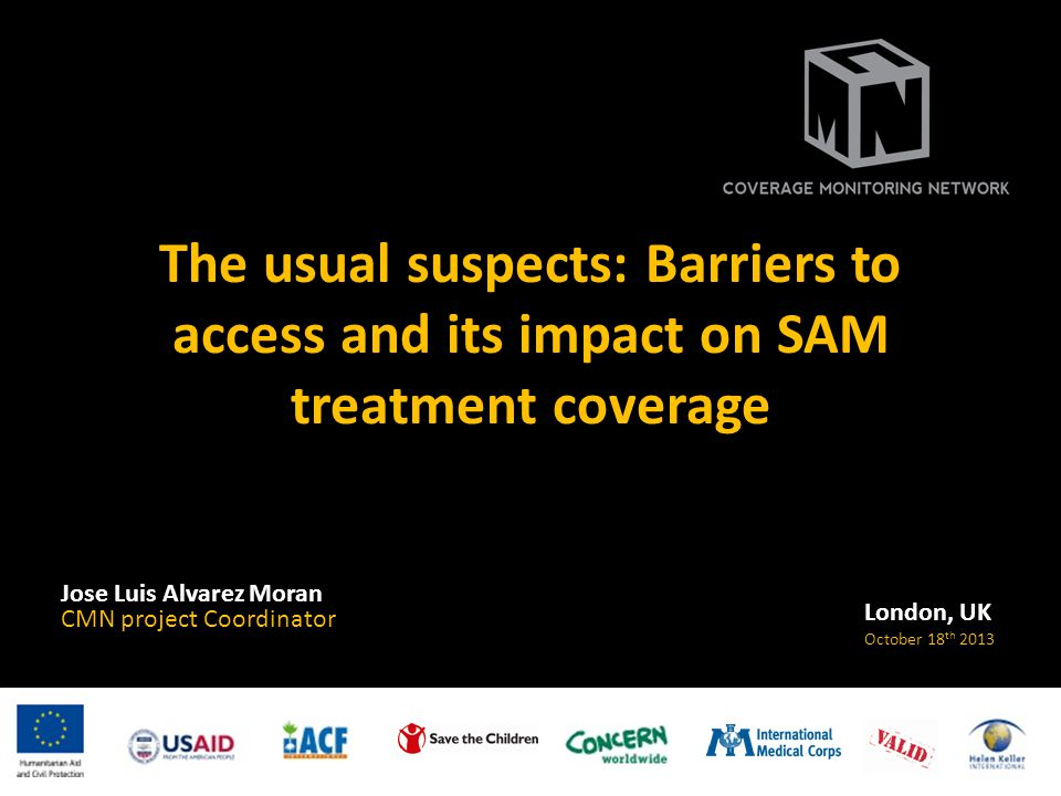The usual suspects: Barriers to access and its impact on SAM treatment coverage Jose Luis Alvarez Moran CMN project Coordinator London, UK October 18 th 2013