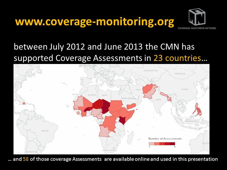 www.coverage-monitoring.org between July 2012 and June 2013 the CMN has supported Coverage Assessments in 23 countries… … and 58 of those coverage Assessments are available online and used in this presentation