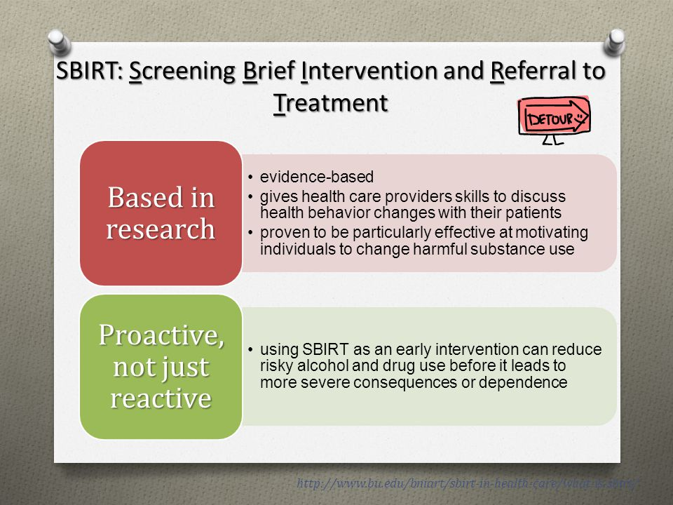 SBIRT: Screening Brief Intervention and Referral to Treatment http://www.bu.edu/bniart/sbirt-in-health-care/what-is-sbirt/ evidence-based gives health