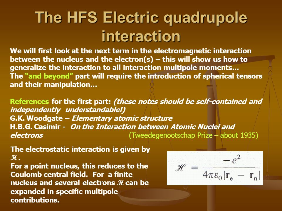 The HFS Electric quadrupole interaction We will first look at the next term in the electromagnetic interaction between the nucleus and the electron(s) – this will show us how to generalize the interaction to all interaction multipole moments… The and beyond part will require the introduction of spherical tensors and their manipulation… References for the first part: (these notes should be self-contained and independently understandable!) G.K.