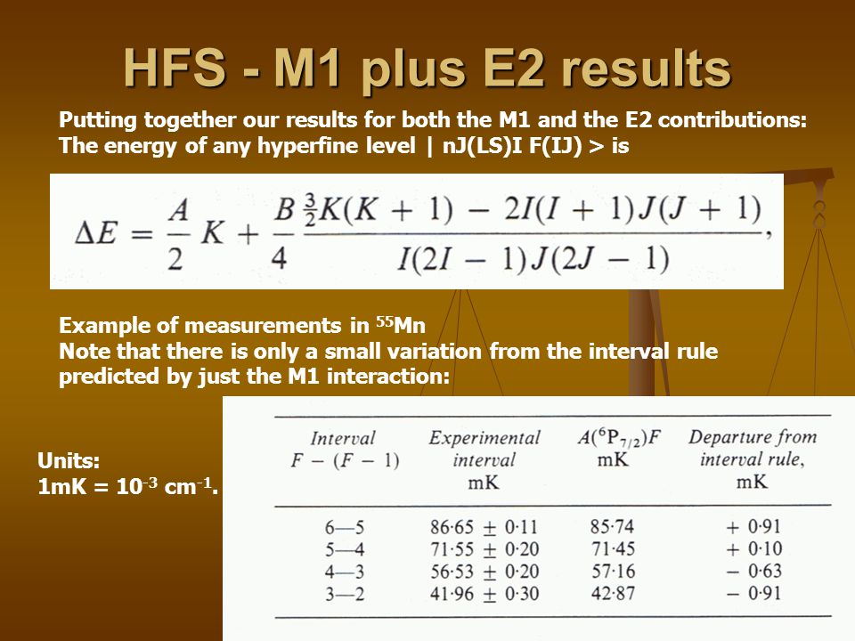HFS - M1 plus E2 results Putting together our results for both the M1 and the E2 contributions: The energy of any hyperfine level | nJ(LS)I F(IJ) > is Example of measurements in 55 Mn Note that there is only a small variation from the interval rule predicted by just the M1 interaction: Units: 1mK = 10 -3 cm -1.