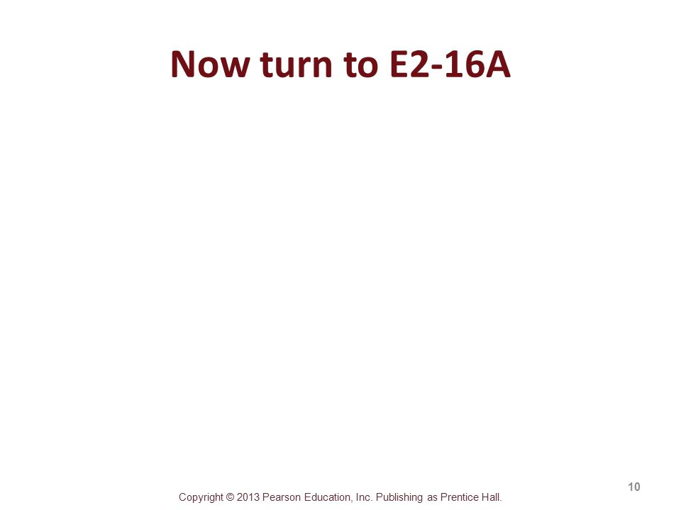 Copyright © 2013 Pearson Education, Inc. Publishing as Prentice Hall. Now turn to E2-16A 10