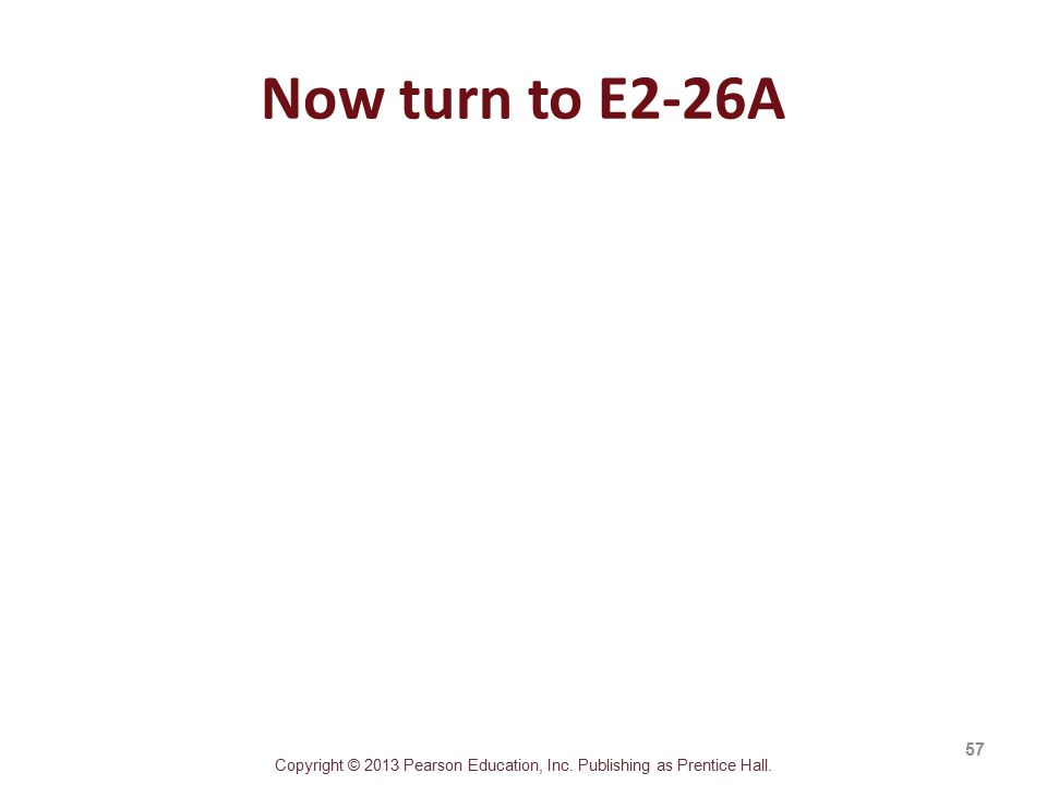 Copyright © 2013 Pearson Education, Inc. Publishing as Prentice Hall. Now turn to E2-26A 57