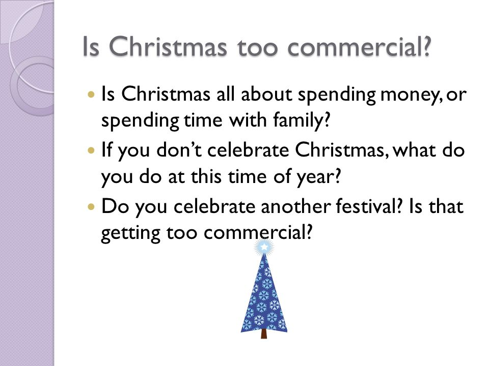 Is Christmas too commercial. Is Christmas all about spending money, or spending time with family.