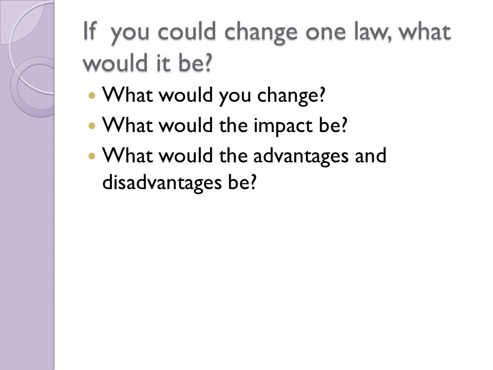 If you could change one law, what would it be. What would you change.