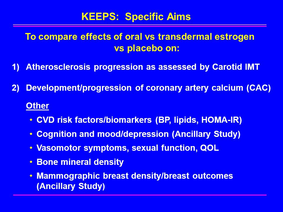 KEEPS: Specific Aims To compare effects of oral vs transdermal estrogen vs placebo on: 1)Atherosclerosis progression as assessed by Carotid IMT 2)Development/progression of coronary artery calcium (CAC) Other CVD risk factors/biomarkers (BP, lipids, HOMA-IR) Cognition and mood/depression (Ancillary Study) Vasomotor symptoms, sexual function, QOL Bone mineral density Mammographic breast density/breast outcomes (Ancillary Study )