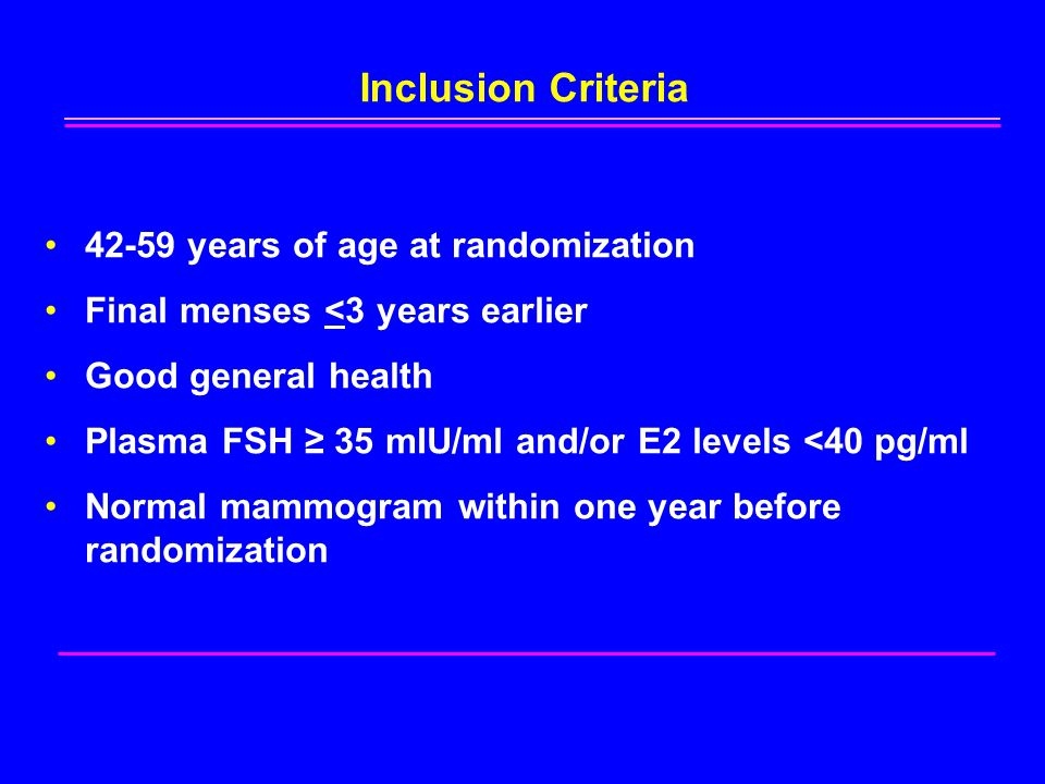 42-59 years of age at randomization Final menses <3 years earlier Good general health Plasma FSH ≥ 35 mIU/ml and/or E2 levels <40 pg/ml Normal mammogram within one year before randomization Inclusion Criteria