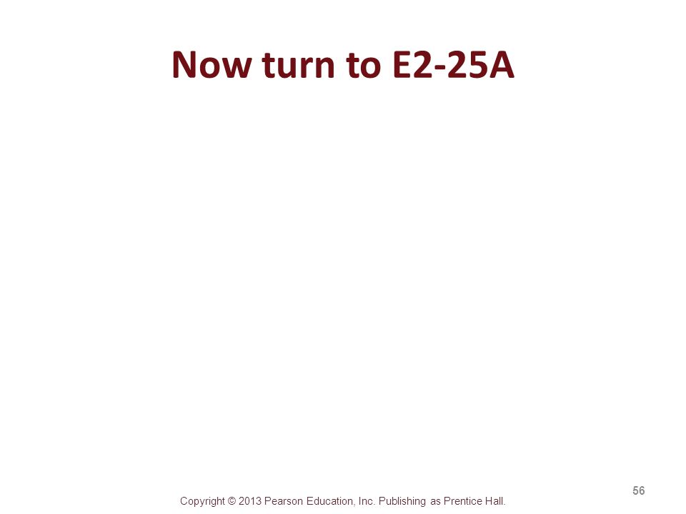 Copyright © 2013 Pearson Education, Inc. Publishing as Prentice Hall. Now turn to E2-25A 56