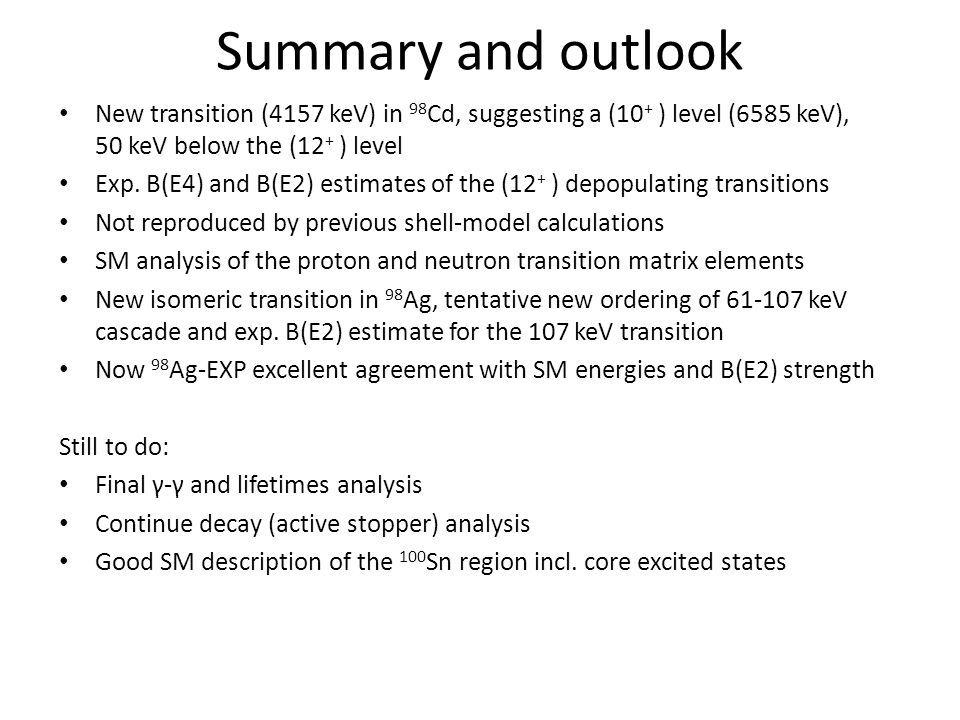 Summary and outlook New transition (4157 keV) in 98 Cd, suggesting a (10 + ) level (6585 keV), 50 keV below the (12 + ) level Exp.