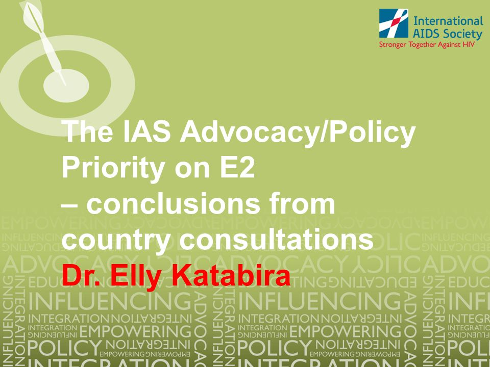 The IAS Advocacy/Policy Priority on E2 – conclusions from country consultations Dr. Elly Katabira