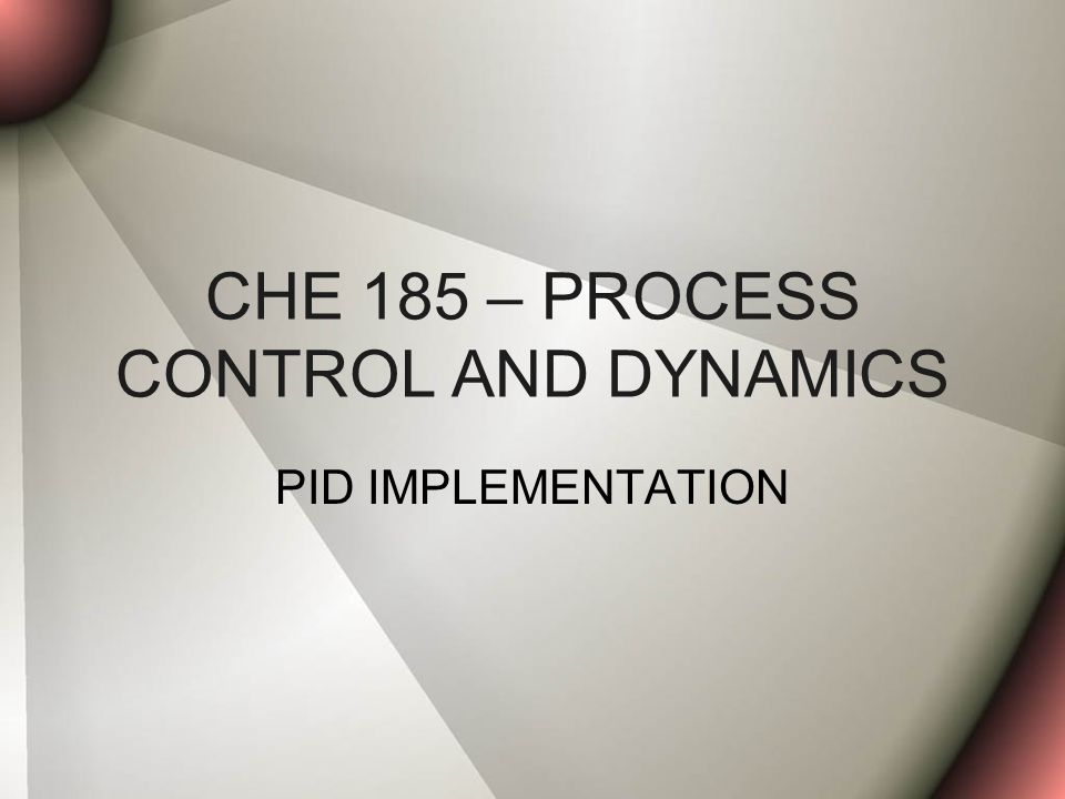 CHE 185 – PROCESS CONTROL AND DYNAMICS PID IMPLEMENTATION