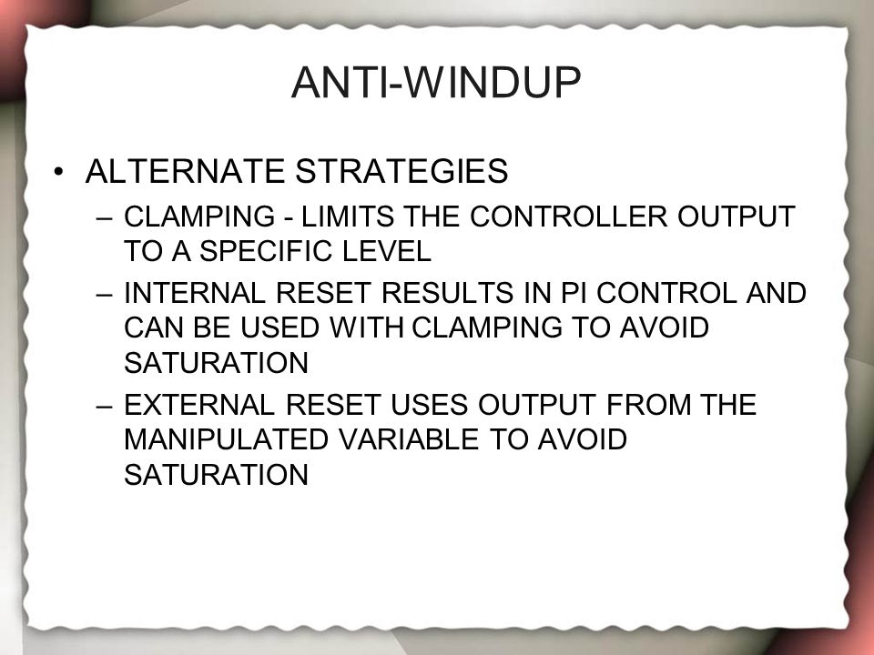 ANTI-WINDUP ALTERNATE STRATEGIES –CLAMPING - LIMITS THE CONTROLLER OUTPUT TO A SPECIFIC LEVEL –INTERNAL RESET RESULTS IN PI CONTROL AND CAN BE USED WI