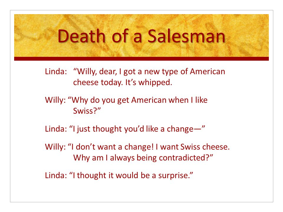 Death of a Salesman Linda: Willy, dear, I got a new type of American cheese today.