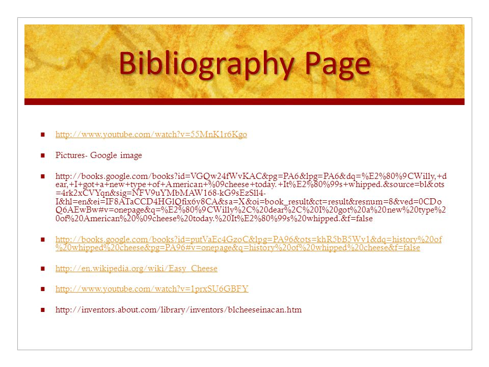 Bibliography Page http://www.youtube.com/watch?v=55MnK1r6Kgo Pictures- Google image http://books.google.com/books?id=VGQw24fWvKAC&pg=PA6&lpg=PA6&dq=%E2%80%9CWilly,+d ear,+I+got+a+new+type+of+American+%09cheese+today.+It%E2%80%99s+whipped.&source=bl&ots =4rk2xCVYqn&sig=NFV9uYMbMAW168-kG9sEzSll4- I&hl=en&ei=IF8ATaCCD4HGlQfix6y8CA&sa=X&oi=book_result&ct=result&resnum=8&ved=0CDo Q6AEwBw#v=onepage&q=%E2%80%9CWilly%2C%20dear%2C%20I%20got%20a%20new%20type%2 0of%20American%20%09cheese%20today.%20It%E2%80%99s%20whipped.&f=false http://books.google.com/books?id=putVaEc4GzoC&lpg=PA96&ots=khR5bB5Wv1&dq=history%20of %20whipped%20cheese&pg=PA96#v=onepage&q=history%20of%20whipped%20cheese&f=false http://books.google.com/books?id=putVaEc4GzoC&lpg=PA96&ots=khR5bB5Wv1&dq=history%20of %20whipped%20cheese&pg=PA96#v=onepage&q=history%20of%20whipped%20cheese&f=false http://en.wikipedia.org/wiki/Easy_Cheese http://www.youtube.com/watch?v=1prxSU6GBFY http://inventors.about.com/library/inventors/blcheeseinacan.htm