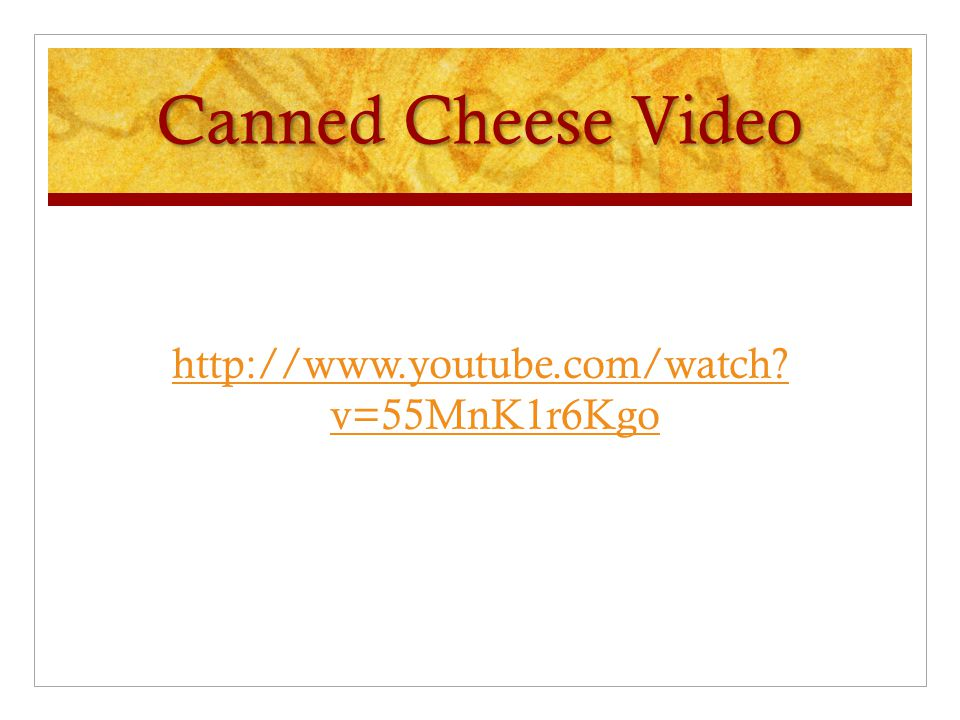 Canned Cheese Video http://www.youtube.com/watch? v=55MnK1r6Kgo