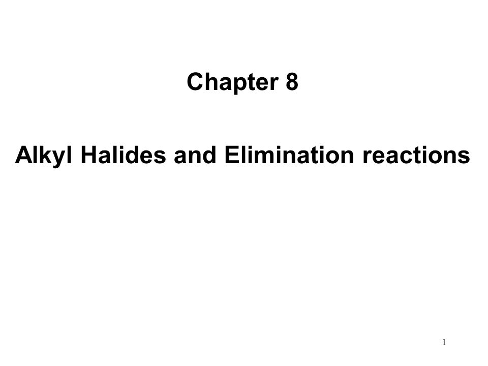 1 Chapter 8 Alkyl Halides and Elimination reactions