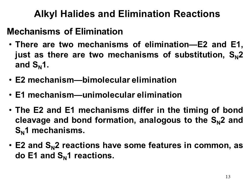 13 Alkyl Halides and Elimination Reactions There are two mechanisms of elimination—E2 and E1, just as there are two mechanisms of substitution, S N 2