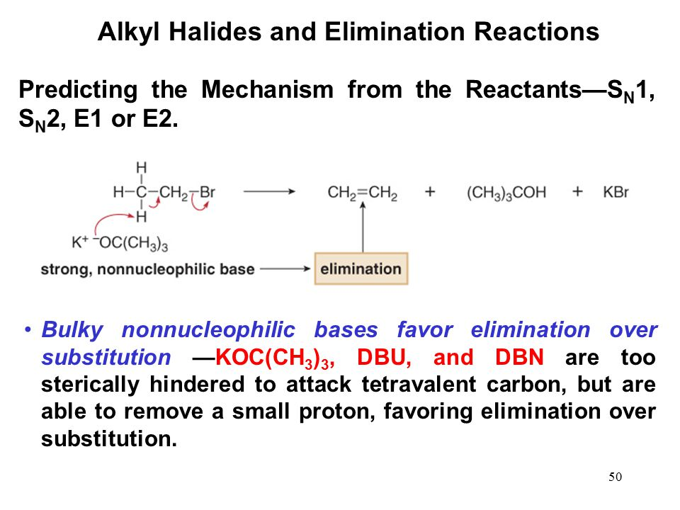 50 Alkyl Halides and Elimination Reactions Bulky nonnucleophilic bases favor elimination over substitution —KOC(CH 3 ) 3, DBU, and DBN are too sterica