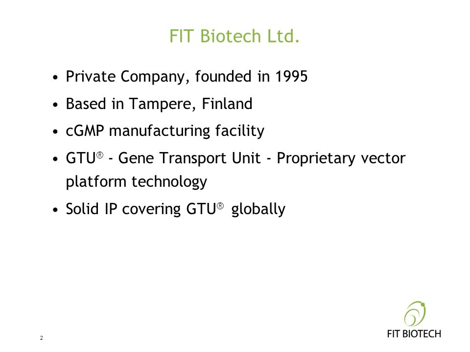 FIT Biotech Ltd. Private Company, founded in 1995 Based in Tampere, Finland cGMP manufacturing facility GTU ® - Gene Transport Unit - Proprietary vect