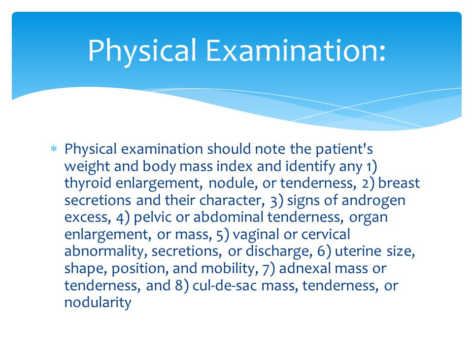  Physical examination should note the patient's weight and body mass index and identify any 1) thyroid enlargement, nodule, or tenderness, 2) breast