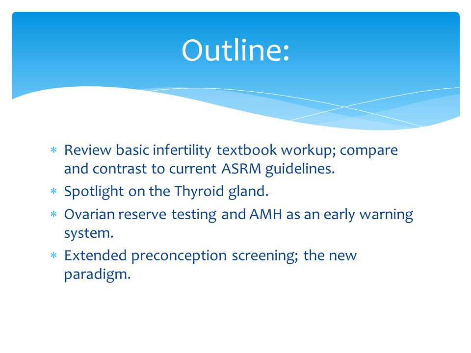  Review basic infertility textbook workup; compare and contrast to current ASRM guidelines.  Spotlight on the Thyroid gland.  Ovarian reserve testi
