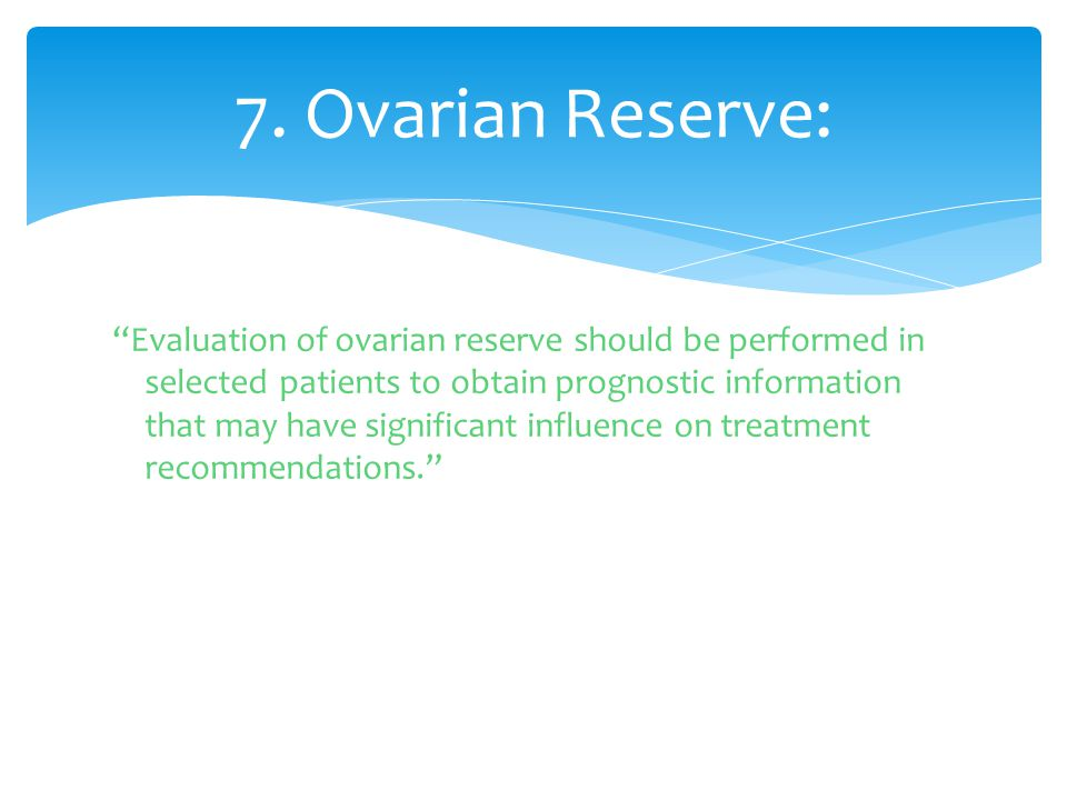 """""""Evaluation of ovarian reserve should be performed in selected patients to obtain prognostic information that may have significant influence on treatm"""