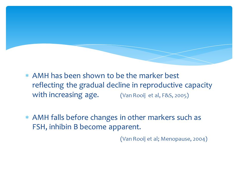  AMH has been shown to be the marker best reflecting the gradual decline in reproductive capacity with increasing age. (Van Rooij et al, F&S, 2005) 