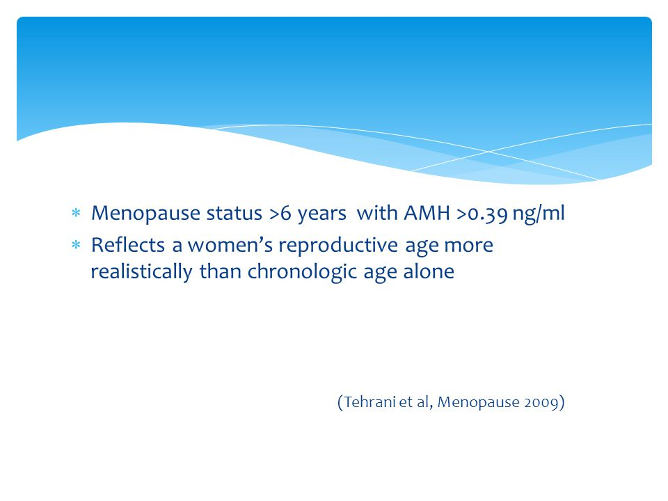  Menopause status >6 years with AMH >0.39 ng/ml  Reflects a women's reproductive age more realistically than chronologic age alone (Tehrani et al, M