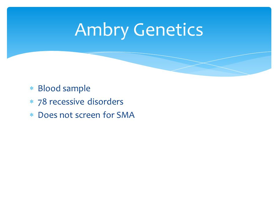  Blood sample  78 recessive disorders  Does not screen for SMA Ambry Genetics