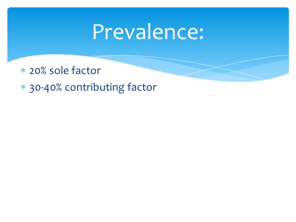  20% sole factor  30-40% contributing factor Prevalence: