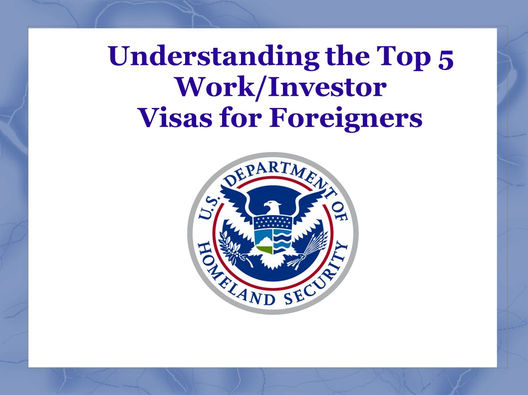Understanding the Top 5 Work/Investor Visas for Foreigners