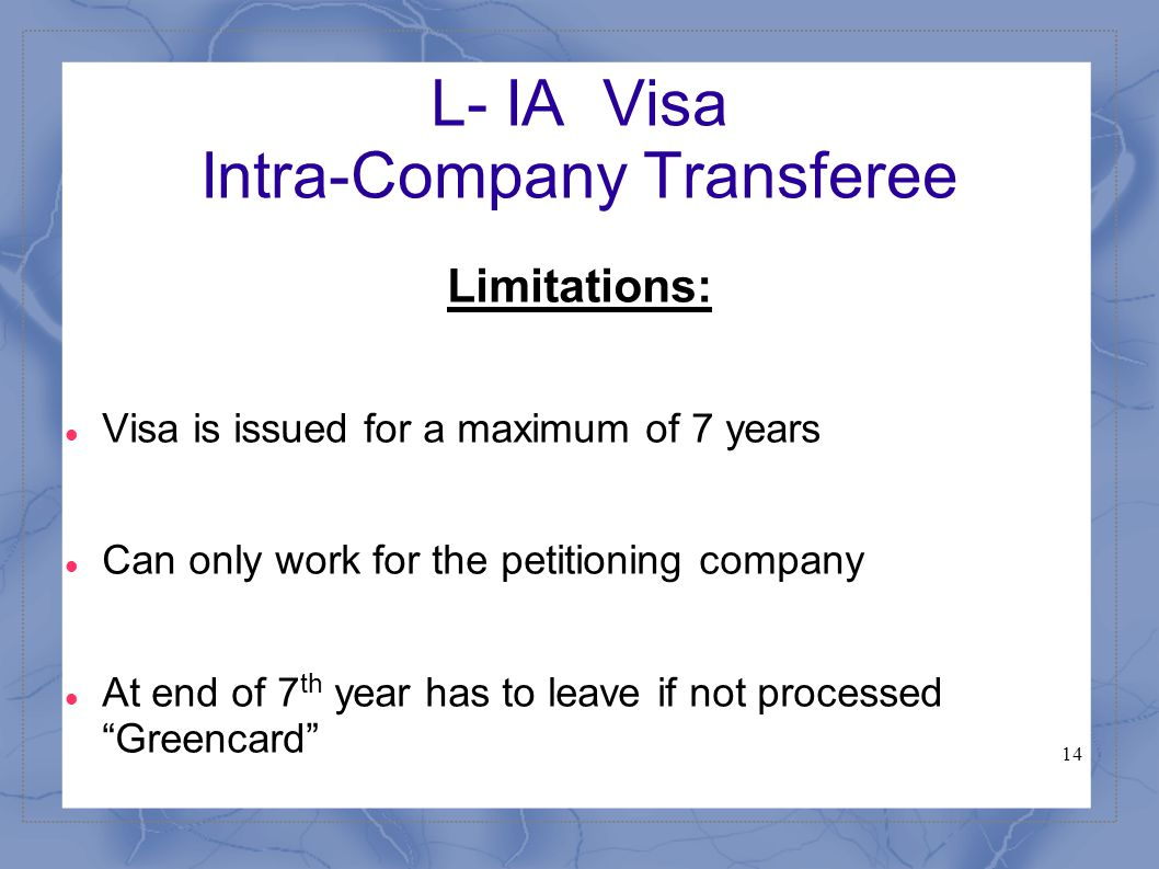 14 L- IA Visa Intra-Company Transferee Limitations: Visa is issued for a maximum of 7 years Can only work for the petitioning company At end of 7 th y