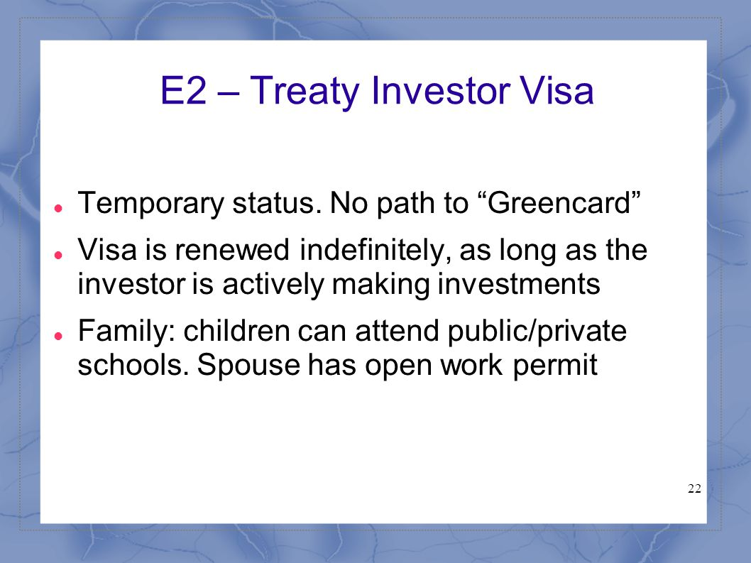 "22 E2 – Treaty Investor Visa Temporary status. No path to ""Greencard"" Visa is renewed indefinitely, as long as the investor is actively making investm"