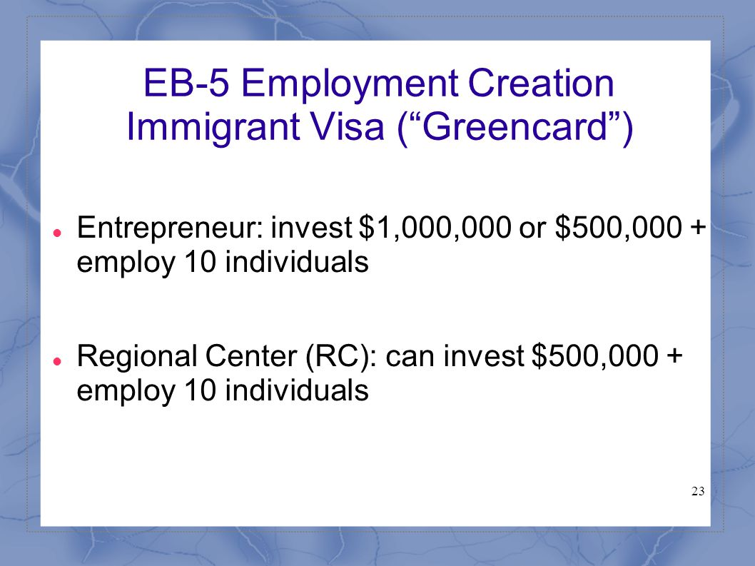 "23 EB-5 Employment Creation Immigrant Visa (""Greencard"") Entrepreneur: invest $1,000,000 or $500,000 + employ 10 individuals Regional Center (RC): can"