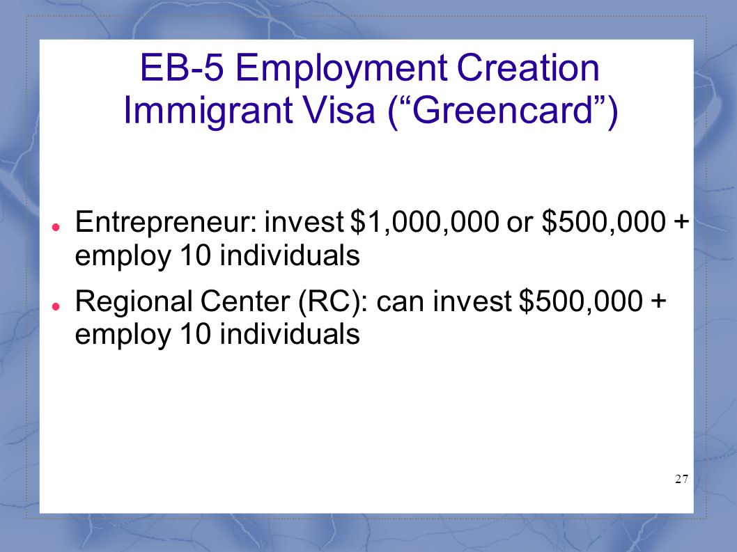 "27 EB-5 Employment Creation Immigrant Visa (""Greencard"") Entrepreneur: invest $1,000,000 or $500,000 + employ 10 individuals Regional Center (RC): can"