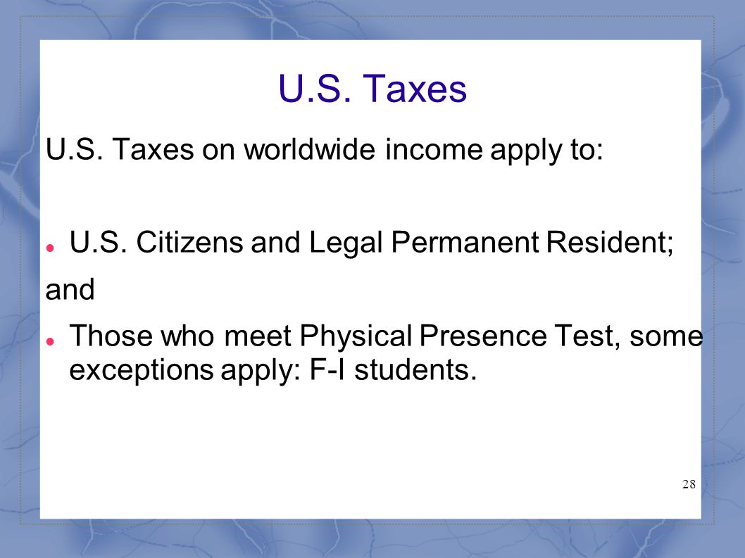 28 U.S. Taxes U.S. Taxes on worldwide income apply to: U.S. Citizens and Legal Permanent Resident; and Those who meet Physical Presence Test, some exc