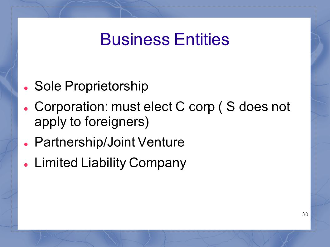 30 Business Entities Sole Proprietorship Corporation: must elect C corp ( S does not apply to foreigners) Partnership/Joint Venture Limited Liability