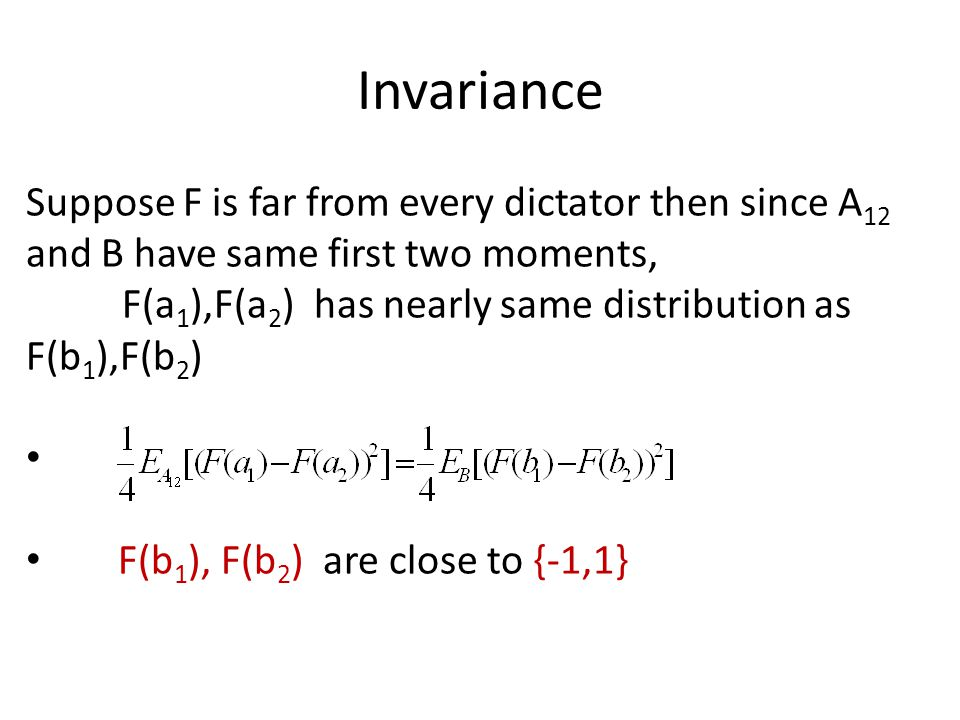 Invariance Suppose F is far from every dictator then since A 12 and B have same first two moments, F(a 1 ),F(a 2 ) has nearly same distribution as F(b 1 ),F(b 2 ) F(b 1 ), F(b 2 ) are close to {-1,1}