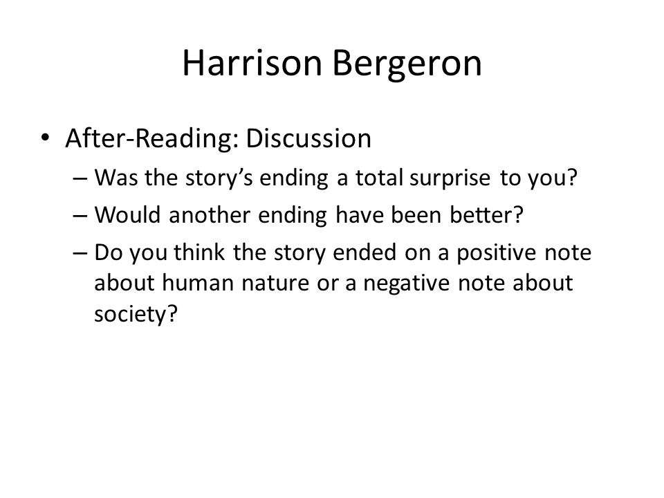 Harrison Bergeron After-Reading: Discussion – Was the story's ending a total surprise to you? – Would another ending have been better? – Do you think