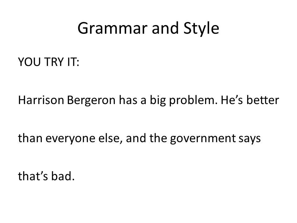 Grammar and Style YOU TRY IT: Harrison Bergeron has a big problem. He's better than everyone else, and the government says that's bad.
