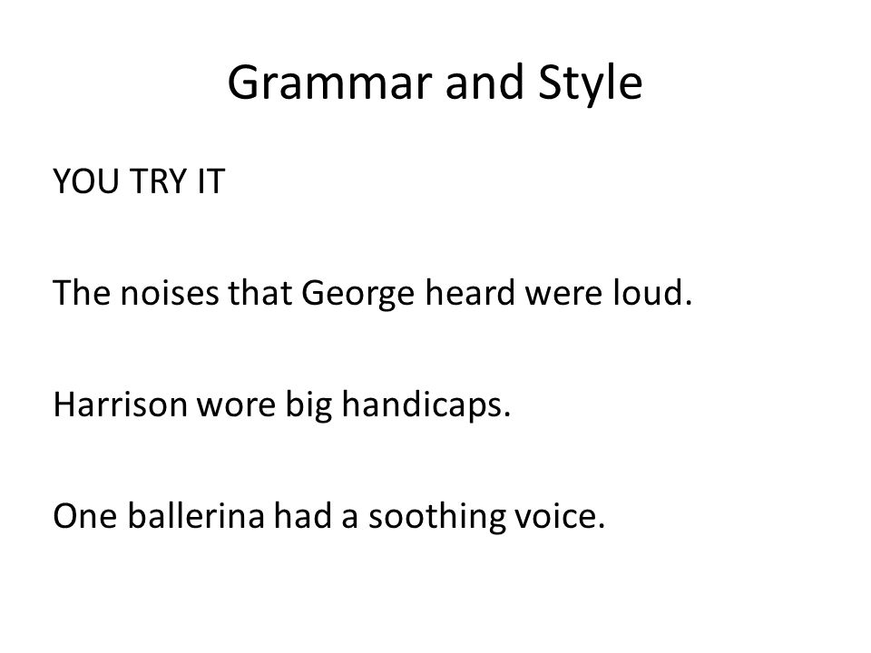 Grammar and Style YOU TRY IT The noises that George heard were loud. Harrison wore big handicaps. One ballerina had a soothing voice.
