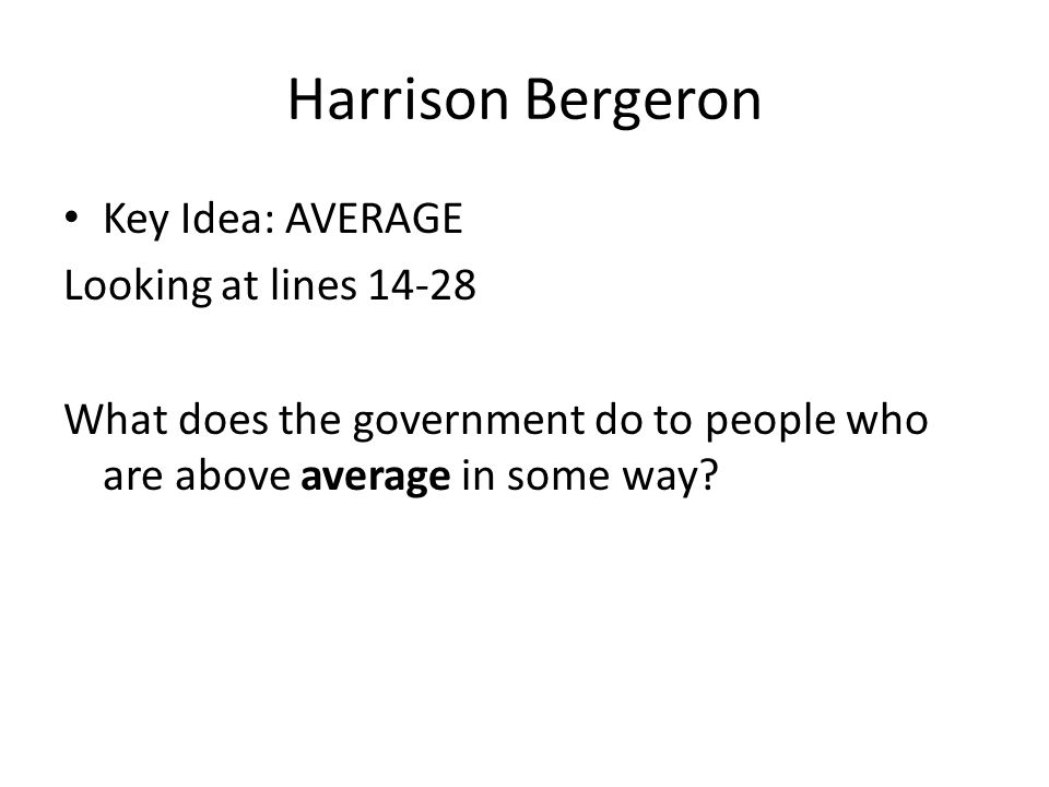 Harrison Bergeron Key Idea: AVERAGE Looking at lines 14-28 What does the government do to people who are above average in some way?