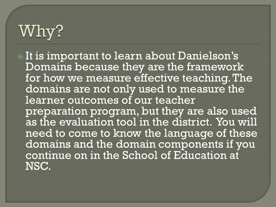  It is important to learn about Danielson's Domains because they are the framework for how we measure effective teaching. The domains are not only us