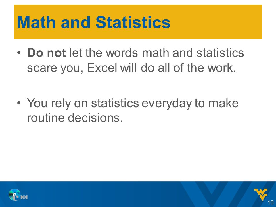 Math and Statistics Do not let the words math and statistics scare you, Excel will do all of the work.