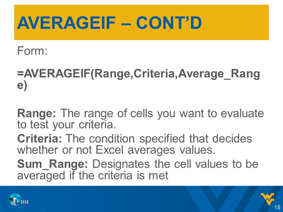 AVERAGEIF – CONT'D Form: =AVERAGEIF(Range,Criteria,Average_Rang e) Range: The range of cells you want to evaluate to test your criteria.