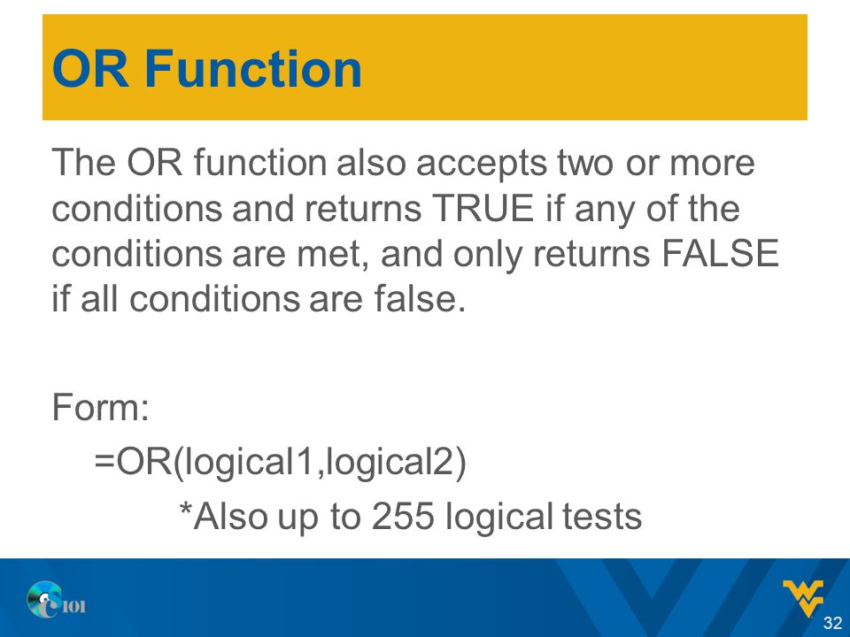 OR Function The OR function also accepts two or more conditions and returns TRUE if any of the conditions are met, and only returns FALSE if all conditions are false.