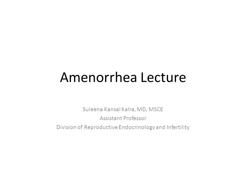 Amenorrhea Lecture Suleena Kansal Kalra, MD, MSCE Assistant Professor Division of Reproductive Endocrinology and Infertility