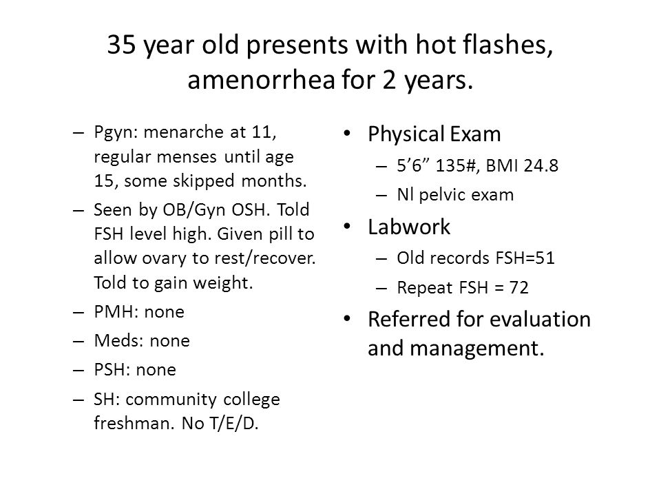 35 year old presents with hot flashes, amenorrhea for 2 years. – Pgyn: menarche at 11, regular menses until age 15, some skipped months. – Seen by OB/