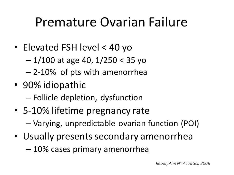 Premature Ovarian Failure Elevated FSH level < 40 yo – 1/100 at age 40, 1/250 < 35 yo – 2-10% of pts with amenorrhea 90% idiopathic – Follicle depleti